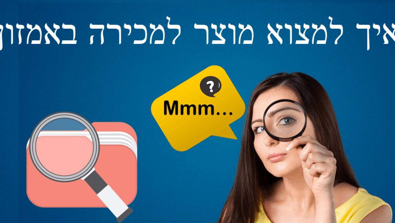 4 שיטות שעובדות על איך למצוא מוצר למכירה באמזון – Amazon FBA Israel חלק ב'